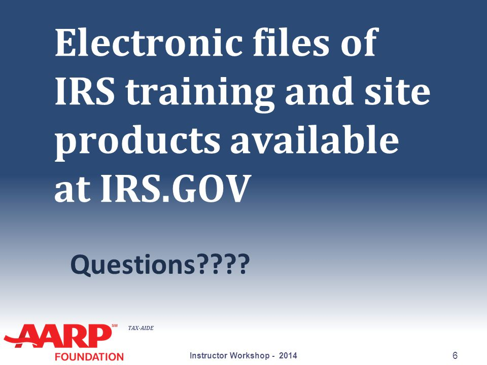 TAX-AIDE Electronic files of IRS training and site products available at IRS.GOV Questions???? Instructor Workshop - 2014 6
