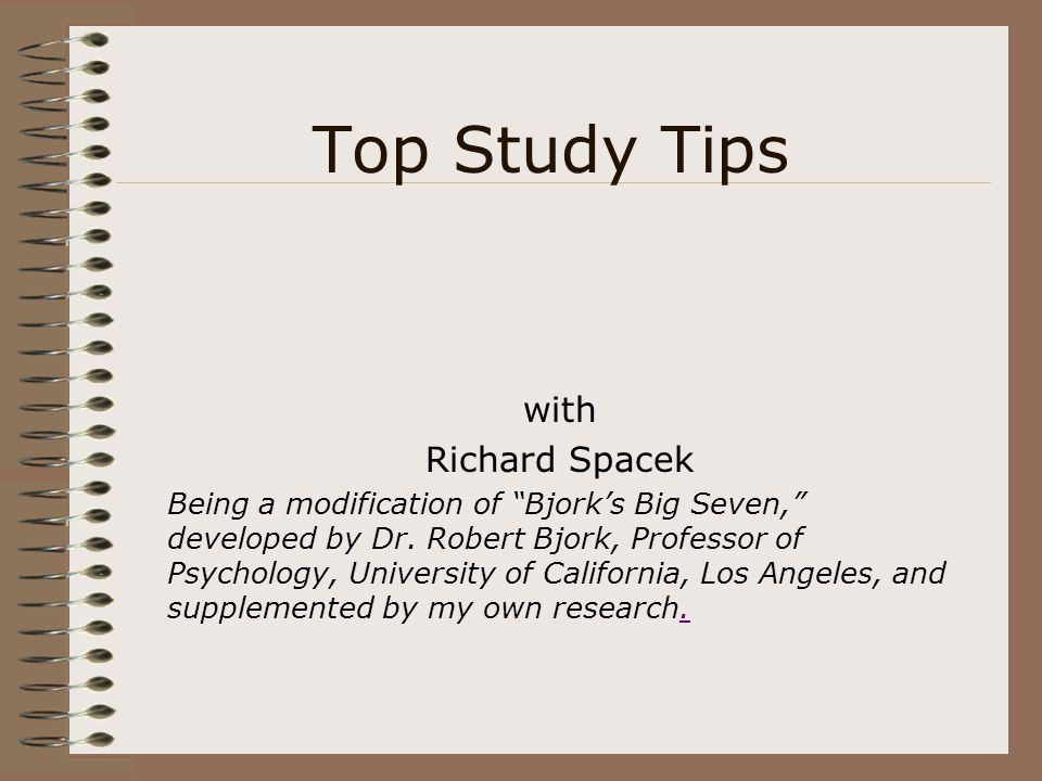 """Top Study Tips with Richard Spacek Being a modification of """"Bjork's Big Seven,"""" developed by Dr. Robert Bjork, Professor of Psychology, University of"""