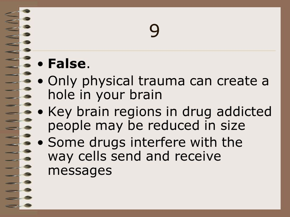 9 False. Only physical trauma can create a hole in your brain Key brain regions in drug addicted people may be reduced in size Some drugs interfere wi