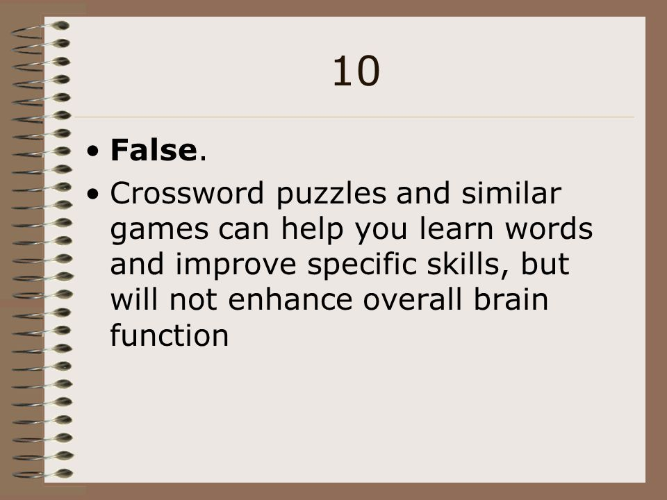 10 False. Crossword puzzles and similar games can help you learn words and improve specific skills, but will not enhance overall brain function