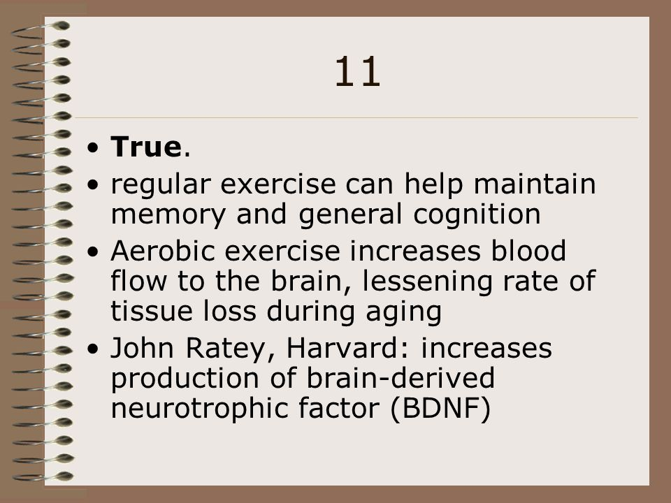 11 True. regular exercise can help maintain memory and general cognition Aerobic exercise increases blood flow to the brain, lessening rate of tissue