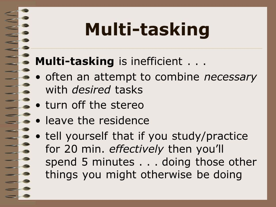 Multi-tasking Multi-tasking is inefficient... often an attempt to combine necessary with desired tasks turn off the stereo leave the residence tell yo