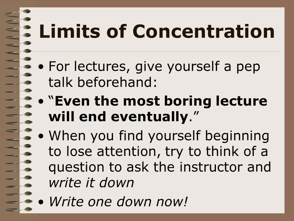 """Limits of Concentration For lectures, give yourself a pep talk beforehand: """"Even the most boring lecture will end eventually."""" When you find yourself"""