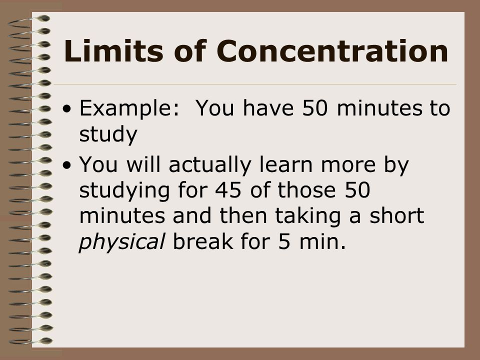Limits of Concentration Example: You have 50 minutes to study You will actually learn more by studying for 45 of those 50 minutes and then taking a sh