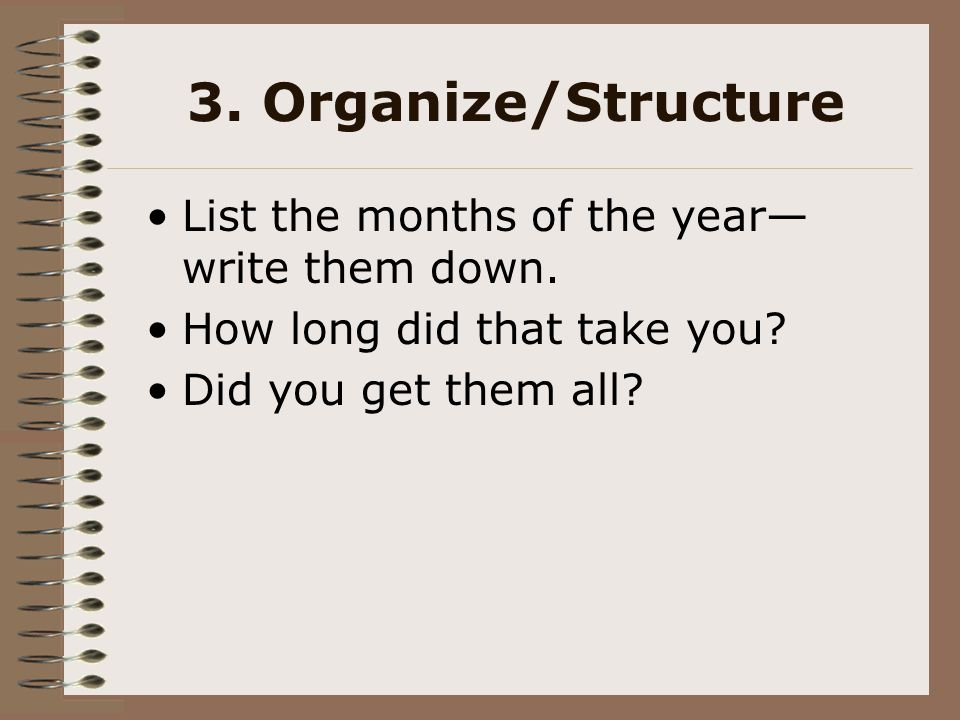 3. Organize/Structure List the months of the year— write them down. How long did that take you? Did you get them all?