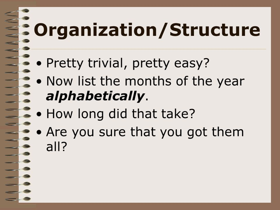 Organization/Structure Pretty trivial, pretty easy? Now list the months of the year alphabetically. How long did that take? Are you sure that you got
