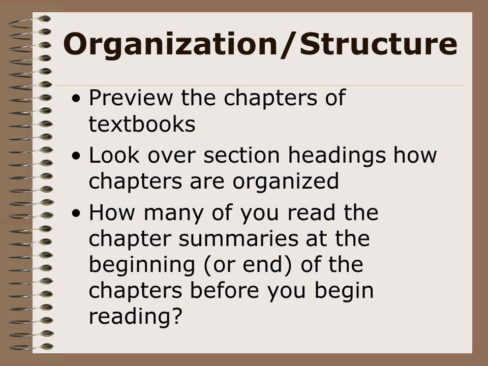 Organization/Structure Preview the chapters of textbooks Look over section headings how chapters are organized How many of you read the chapter summar