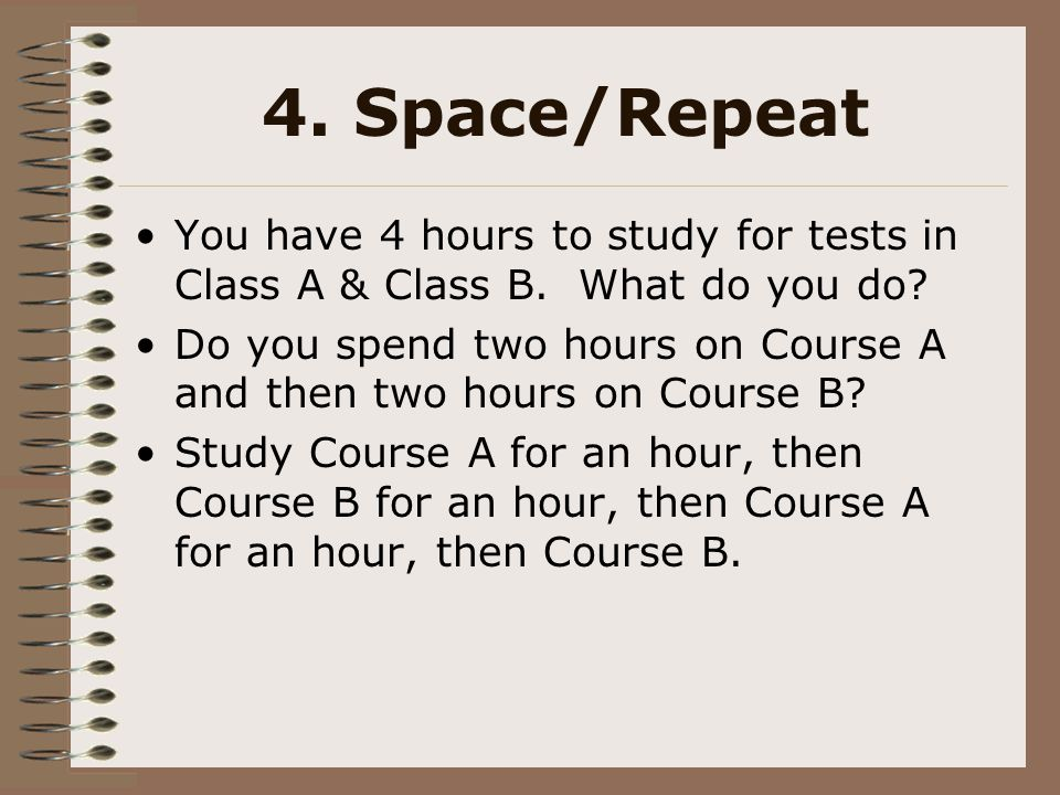 4. Space/Repeat You have 4 hours to study for tests in Class A & Class B. What do you do? Do you spend two hours on Course A and then two hours on Cou