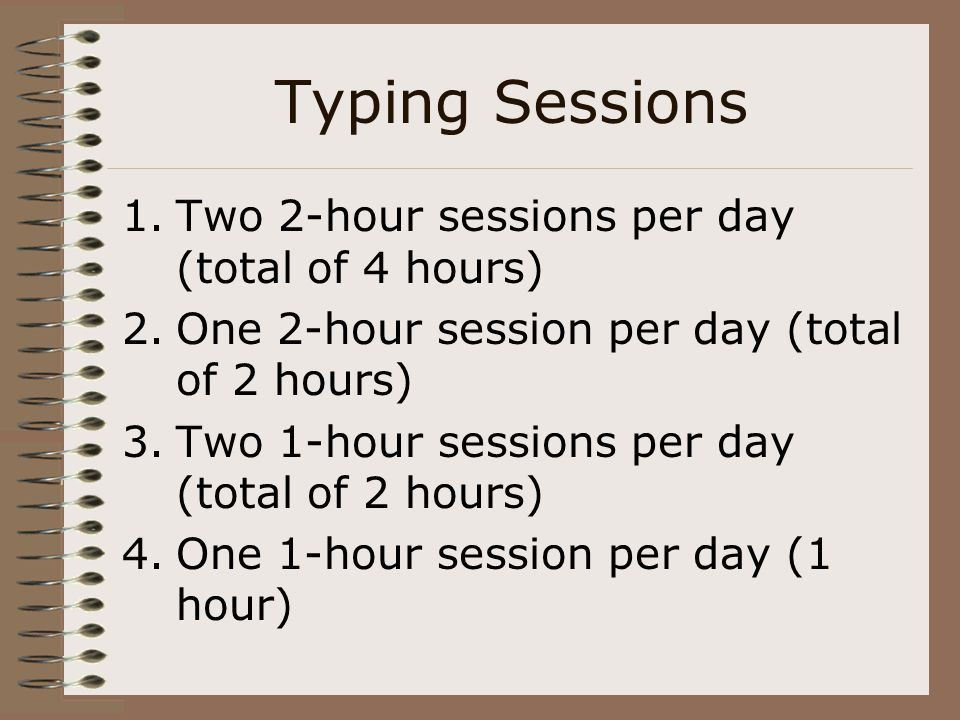 Typing Sessions 1.Two 2-hour sessions per day (total of 4 hours) 2.One 2-hour session per day (total of 2 hours) 3.Two 1-hour sessions per day (total