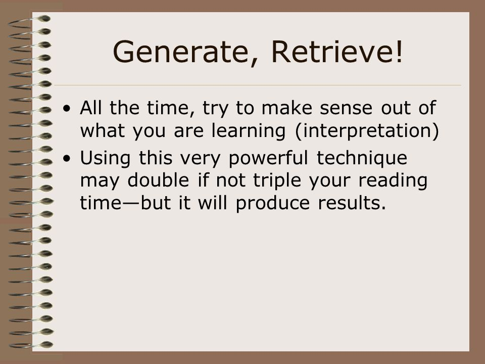 Generate, Retrieve! All the time, try to make sense out of what you are learning (interpretation) Using this very powerful technique may double if not