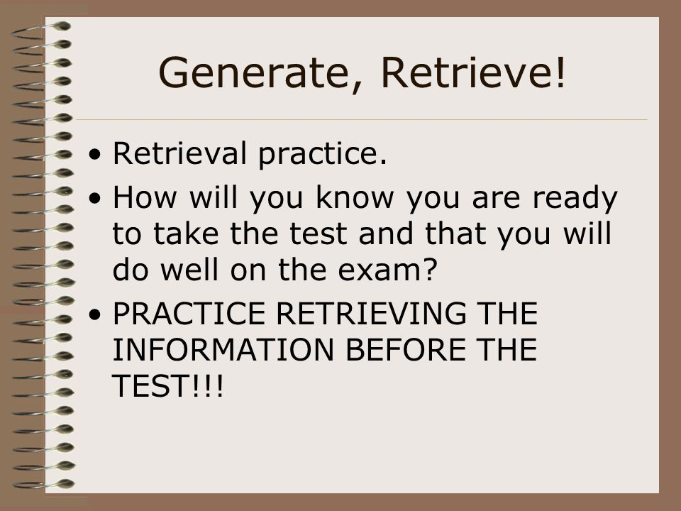 Generate, Retrieve! Retrieval practice. How will you know you are ready to take the test and that you will do well on the exam? PRACTICE RETRIEVING TH