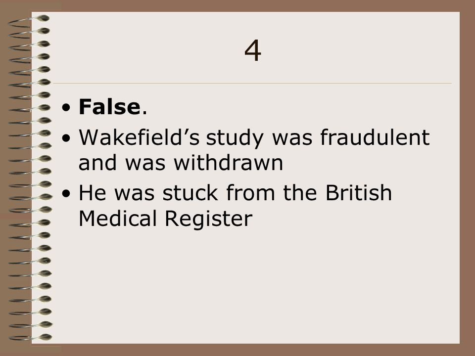 4 False. Wakefield's study was fraudulent and was withdrawn He was stuck from the British Medical Register
