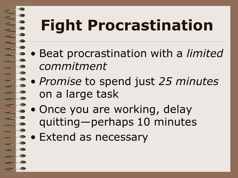 Fight Procrastination Beat procrastination with a limited commitment Promise to spend just 25 minutes on a large task Once you are working, delay quit