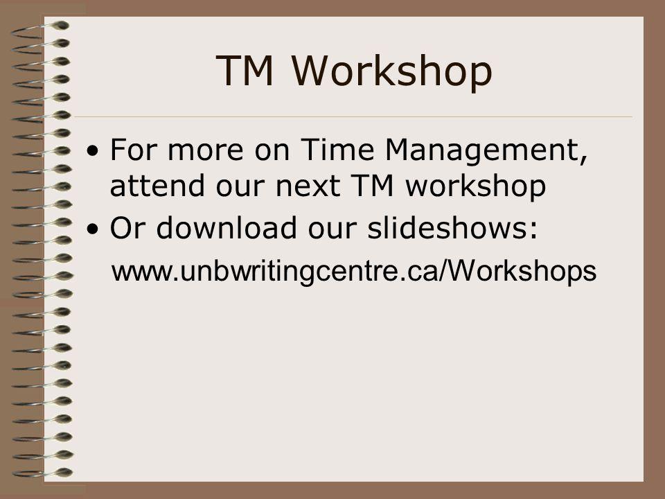 TM Workshop For more on Time Management, attend our next TM workshop Or download our slideshows: www.unbwritingcentre.ca/Workshops