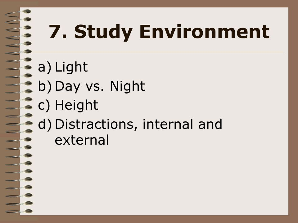 7. Study Environment a)Light b)Day vs. Night c)Height d)Distractions, internal and external