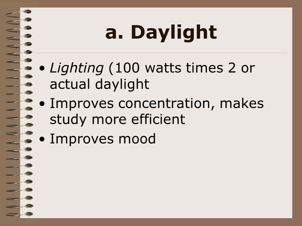 a. Daylight Lighting (100 watts times 2 or actual daylight Improves concentration, makes study more efficient Improves mood