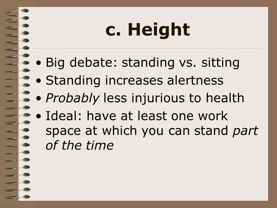 c. Height Big debate: standing vs. sitting Standing increases alertness Probably less injurious to health Ideal: have at least one work space at which