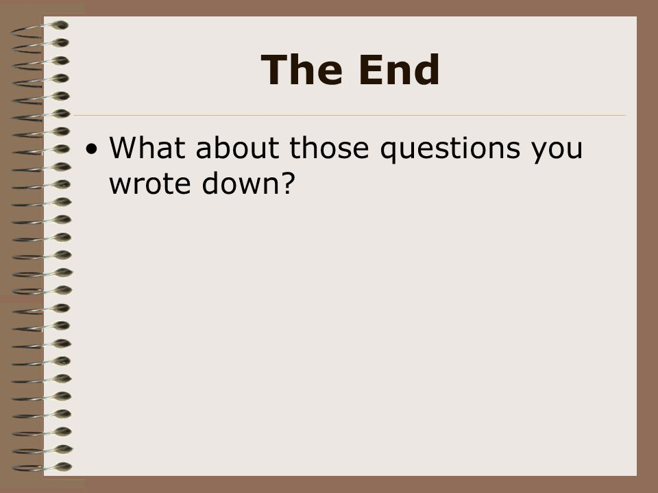 The End What about those questions you wrote down?