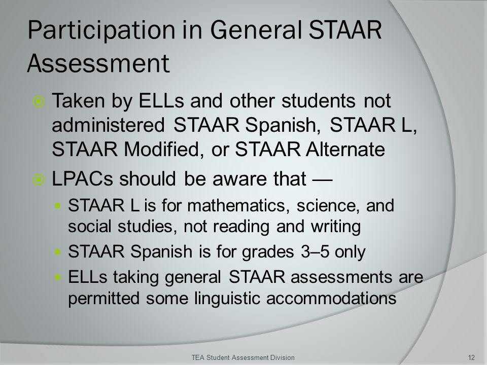 Participation in General STAAR Assessment  Taken by ELLs and other students not administered STAAR Spanish, STAAR L, STAAR Modified, or STAAR Alternate  LPACs should be aware that — STAAR L is for mathematics, science, and social studies, not reading and writing STAAR Spanish is for grades 3–5 only ELLs taking general STAAR assessments are permitted some linguistic accommodations TEA Student Assessment Division12
