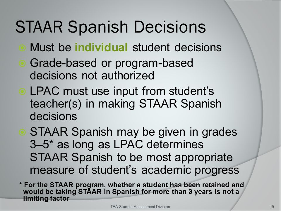 STAAR Spanish Decisions  Must be individual student decisions  Grade-based or program-based decisions not authorized  LPAC must use input from student's teacher(s) in making STAAR Spanish decisions  STAAR Spanish may be given in grades 3–5* as long as LPAC determines STAAR Spanish to be most appropriate measure of student's academic progress TEA Student Assessment Division15 * For the STAAR program, whether a student has been retained and would be taking STAAR in Spanish for more than 3 years is not a limiting factor