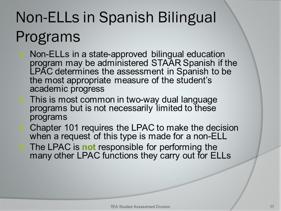 Non-ELLs in Spanish Bilingual Programs  Non-ELLs in a state-approved bilingual education program may be administered STAAR Spanish if the LPAC determines the assessment in Spanish to be the most appropriate measure of the student's academic progress  This is most common in two-way dual language programs but is not necessarily limited to these programs  Chapter 101 requires the LPAC to make the decision when a request of this type is made for a non-ELL  The LPAC is not responsible for performing the many other LPAC functions they carry out for ELLs TEA Student Assessment Division17