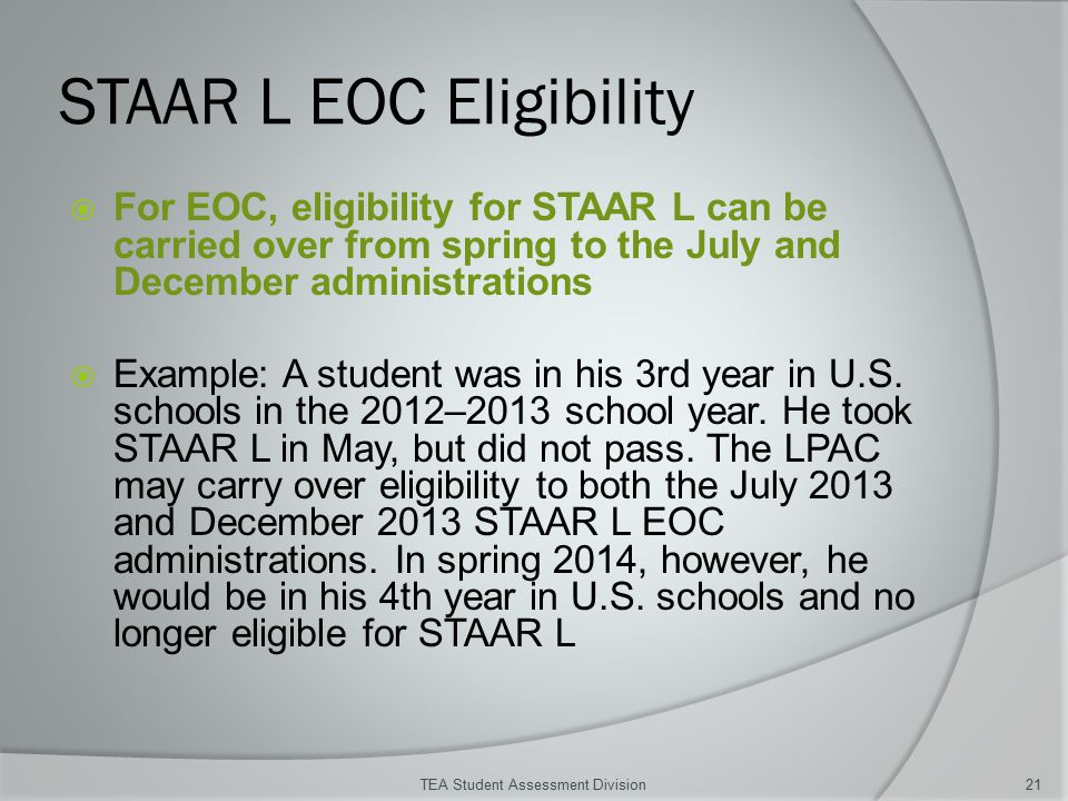 STAAR L EOC Eligibility  For EOC, eligibility for STAAR L can be carried over from spring to the July and December administrations  Example: A student was in his 3rd year in U.S.