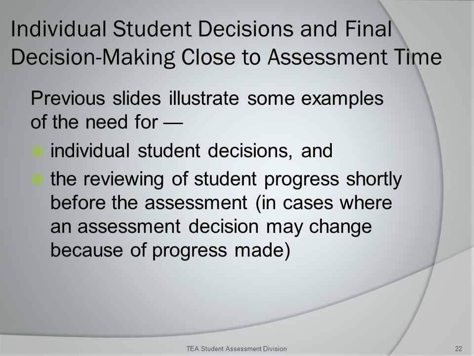 Individual Student Decisions and Final Decision-Making Close to Assessment Time Previous slides illustrate some examples of the need for —  individual student decisions, and  the reviewing of student progress shortly before the assessment (in cases where an assessment decision may change because of progress made) TEA Student Assessment Division22