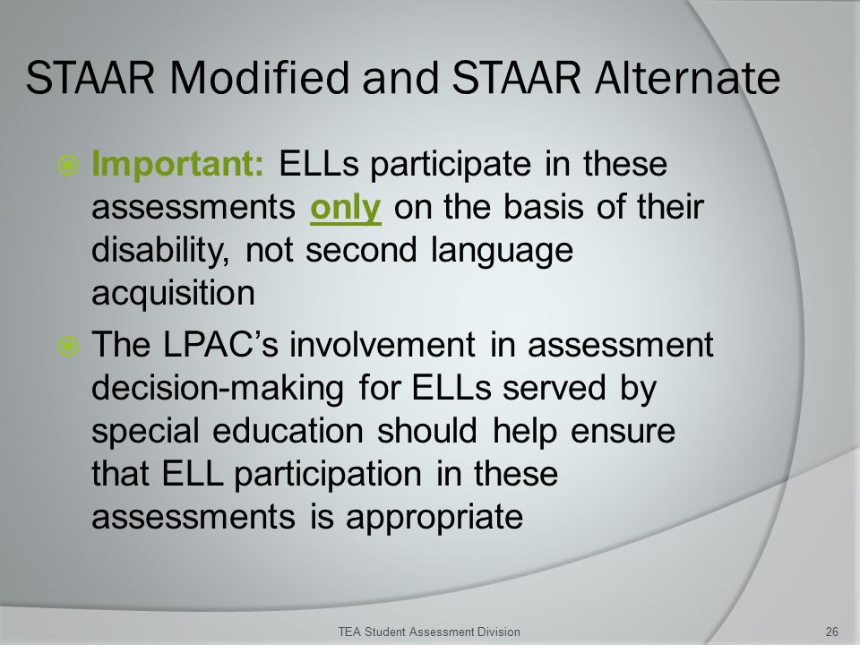 STAAR Modified and STAAR Alternate  Important: ELLs participate in these assessments only on the basis of their disability, not second language acquisition  The LPAC's involvement in assessment decision-making for ELLs served by special education should help ensure that ELL participation in these assessments is appropriate TEA Student Assessment Division26