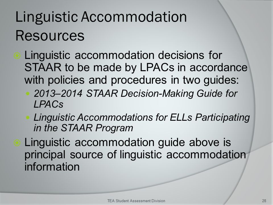 Linguistic Accommodation Resources  Linguistic accommodation decisions for STAAR to be made by LPACs in accordance with policies and procedures in two guides: 2013–2014 STAAR Decision-Making Guide for LPACs Linguistic Accommodations for ELLs Participating in the STAAR Program  Linguistic accommodation guide above is principal source of linguistic accommodation information TEA Student Assessment Division28