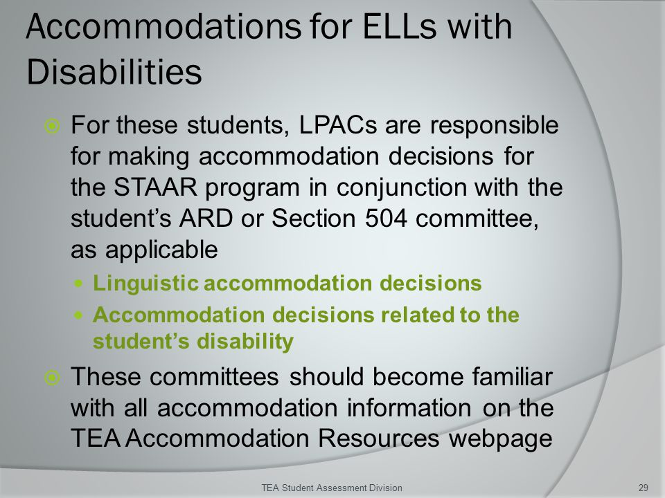 Accommodations for ELLs with Disabilities  For these students, LPACs are responsible for making accommodation decisions for the STAAR program in conjunction with the student's ARD or Section 504 committee, as applicable Linguistic accommodation decisions Accommodation decisions related to the student's disability  These committees should become familiar with all accommodation information on the TEA Accommodation Resources webpage TEA Student Assessment Division29
