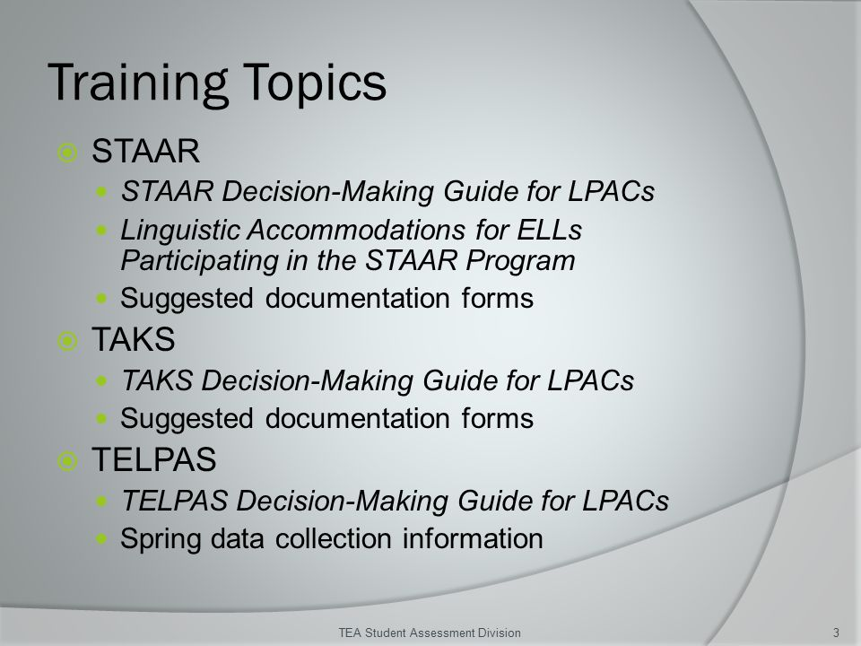 Training Topics  STAAR STAAR Decision-Making Guide for LPACs Linguistic Accommodations for ELLs Participating in the STAAR Program Suggested documentation forms  TAKS TAKS Decision-Making Guide for LPACs Suggested documentation forms  TELPAS TELPAS Decision-Making Guide for LPACs Spring data collection information TEA Student Assessment Division3