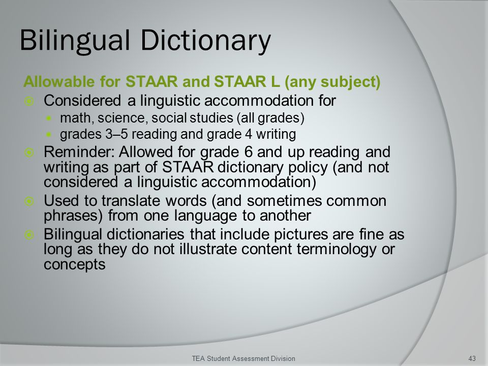 Bilingual Dictionary Allowable for STAAR and STAAR L (any subject)  Considered a linguistic accommodation for math, science, social studies (all grades) grades 3–5 reading and grade 4 writing  Reminder: Allowed for grade 6 and up reading and writing as part of STAAR dictionary policy (and not considered a linguistic accommodation)  Used to translate words (and sometimes common phrases) from one language to another  Bilingual dictionaries that include pictures are fine as long as they do not illustrate content terminology or concepts TEA Student Assessment Division43