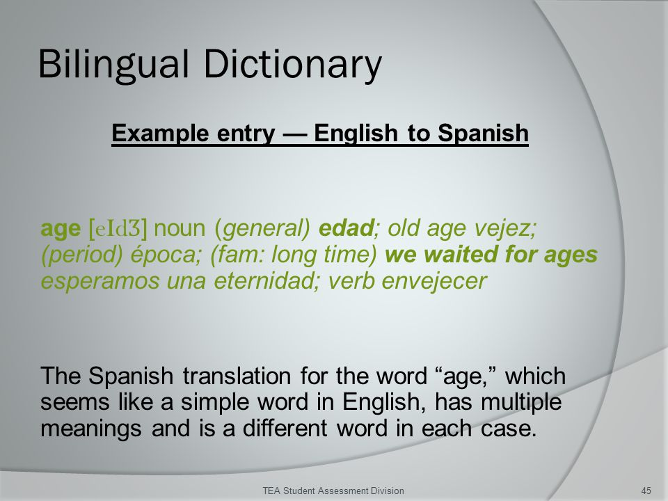 Bilingual Dictionary TEA Student Assessment Division45 Example entry — English to Spanish age [ eId Ʒ ] noun (general) edad; old age vejez; (period) época; (fam: long time) we waited for ages esperamos una eternidad; verb envejecer The Spanish translation for the word age, which seems like a simple word in English, has multiple meanings and is a different word in each case.