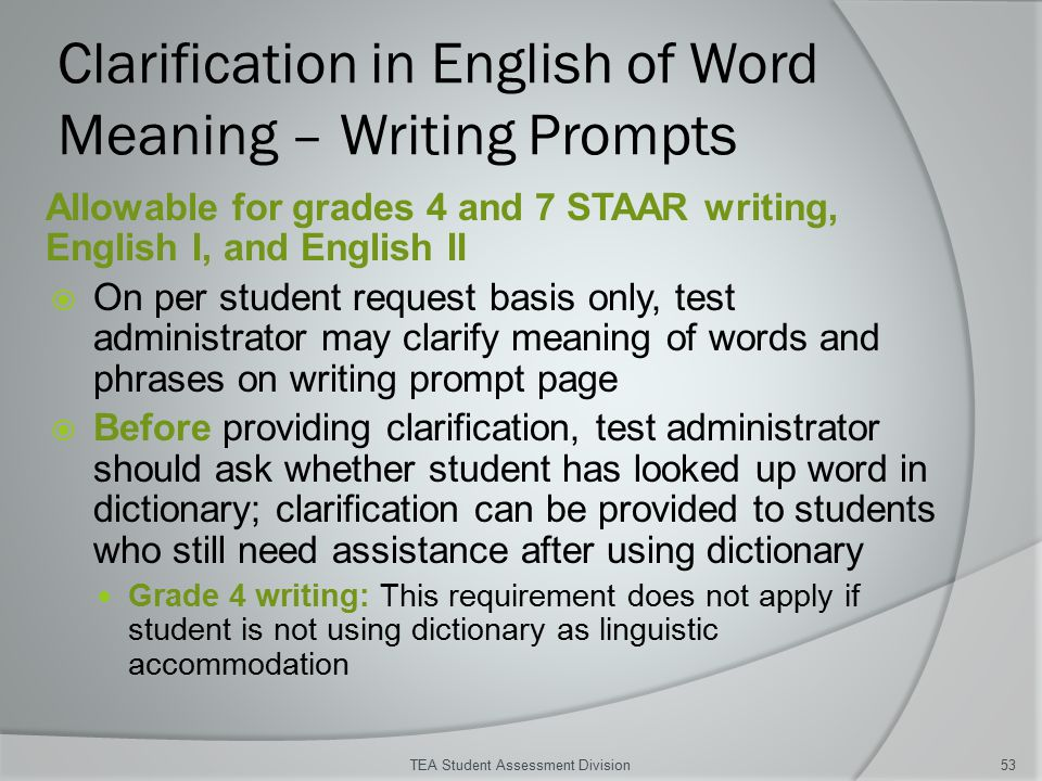 Clarification in English of Word Meaning – Writing Prompts Allowable for grades 4 and 7 STAAR writing, English I, and English II  On per student request basis only, test administrator may clarify meaning of words and phrases on writing prompt page  Before providing clarification, test administrator should ask whether student has looked up word in dictionary; clarification can be provided to students who still need assistance after using dictionary Grade 4 writing: This requirement does not apply if student is not using dictionary as linguistic accommodation TEA Student Assessment Division53