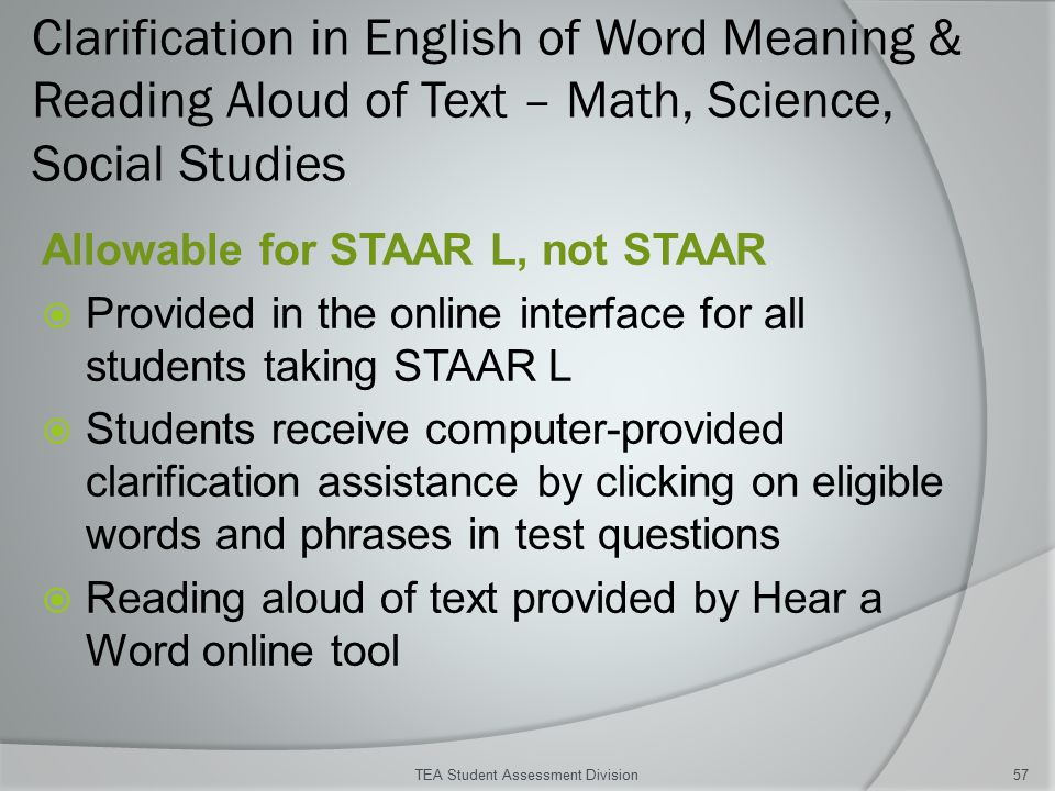Clarification in English of Word Meaning & Reading Aloud of Text – Math, Science, Social Studies Allowable for STAAR L, not STAAR  Provided in the online interface for all students taking STAAR L  Students receive computer-provided clarification assistance by clicking on eligible words and phrases in test questions  Reading aloud of text provided by Hear a Word online tool TEA Student Assessment Division57
