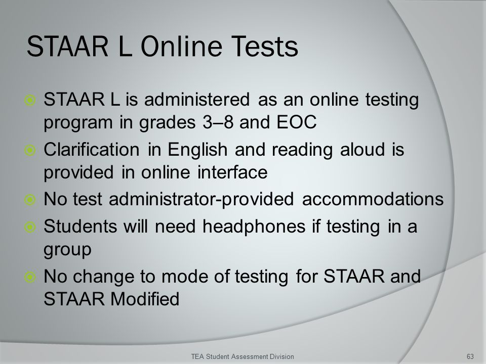STAAR L Online Tests  STAAR L is administered as an online testing program in grades 3–8 and EOC  Clarification in English and reading aloud is provided in online interface  No test administrator-provided accommodations  Students will need headphones if testing in a group  No change to mode of testing for STAAR and STAAR Modified TEA Student Assessment Division63