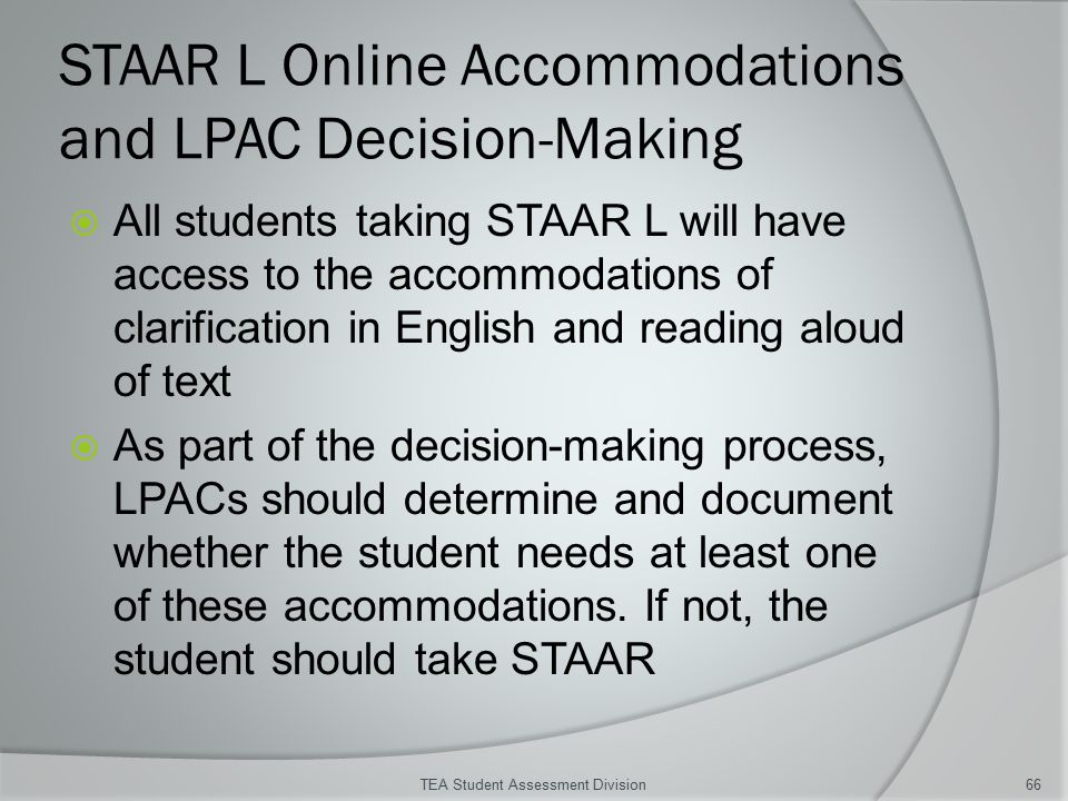 STAAR L Online Accommodations and LPAC Decision-Making  All students taking STAAR L will have access to the accommodations of clarification in English and reading aloud of text  As part of the decision-making process, LPACs should determine and document whether the student needs at least one of these accommodations.