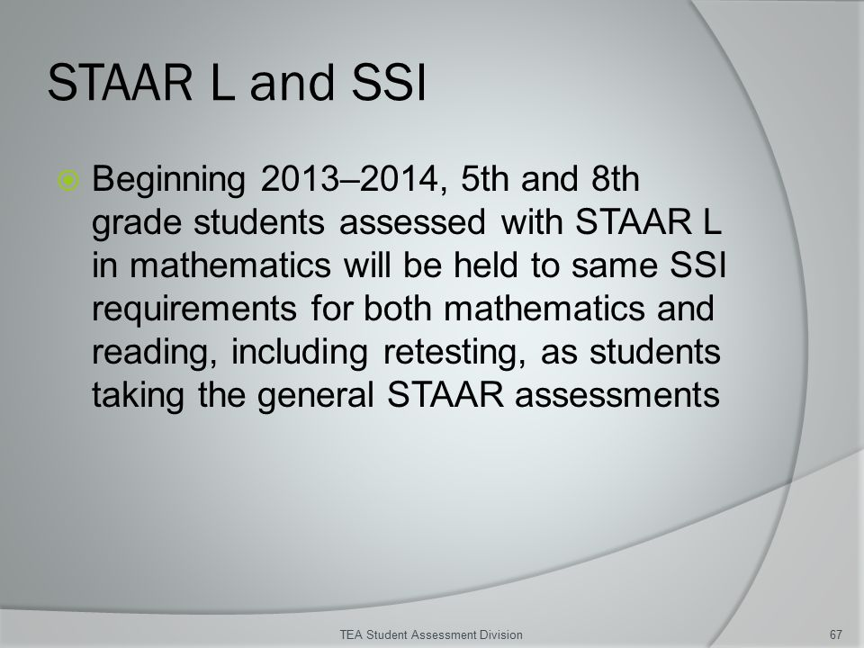 STAAR L and SSI  Beginning 2013–2014, 5th and 8th grade students assessed with STAAR L in mathematics will be held to same SSI requirements for both mathematics and reading, including retesting, as students taking the general STAAR assessments TEA Student Assessment Division67