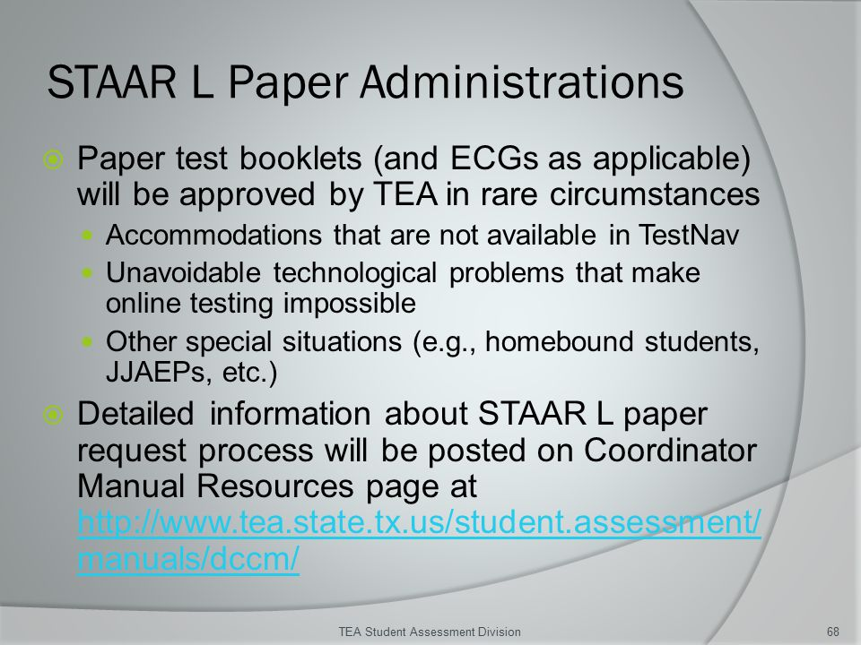 STAAR L Paper Administrations  Paper test booklets (and ECGs as applicable) will be approved by TEA in rare circumstances Accommodations that are not available in TestNav Unavoidable technological problems that make online testing impossible Other special situations (e.g., homebound students, JJAEPs, etc.)  Detailed information about STAAR L paper request process will be posted on Coordinator Manual Resources page at http://www.tea.state.tx.us/student.assessment/ manuals/dccm/ http://www.tea.state.tx.us/student.assessment/ manuals/dccm/ TEA Student Assessment Division68