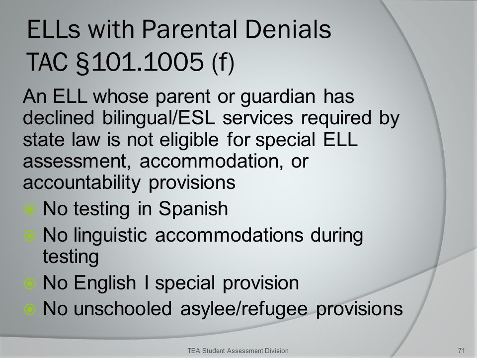 ELLs with Parental Denials TAC §101.1005 (f) An ELL whose parent or guardian has declined bilingual/ESL services required by state law is not eligible for special ELL assessment, accommodation, or accountability provisions  No testing in Spanish  No linguistic accommodations during testing  No English I special provision  No unschooled asylee/refugee provisions TEA Student Assessment Division71