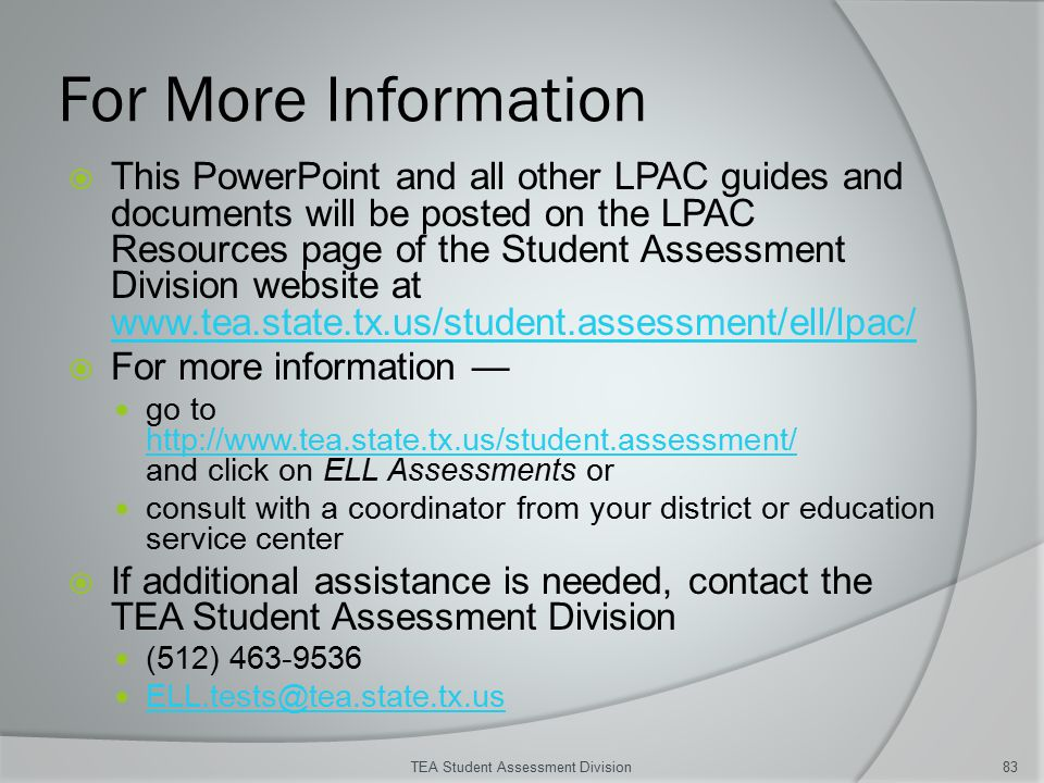 For More Information  This PowerPoint and all other LPAC guides and documents will be posted on the LPAC Resources page of the Student Assessment Division website at www.tea.state.tx.us/student.assessment/ell/lpac/ www.tea.state.tx.us/student.assessment/ell/lpac/  For more information — go to http://www.tea.state.tx.us/student.assessment/ and click on ELL Assessments or http://www.tea.state.tx.us/student.assessment/ consult with a coordinator from your district or education service center  If additional assistance is needed, contact the TEA Student Assessment Division (512) 463-9536 ELL.tests@tea.state.tx.us TEA Student Assessment Division83