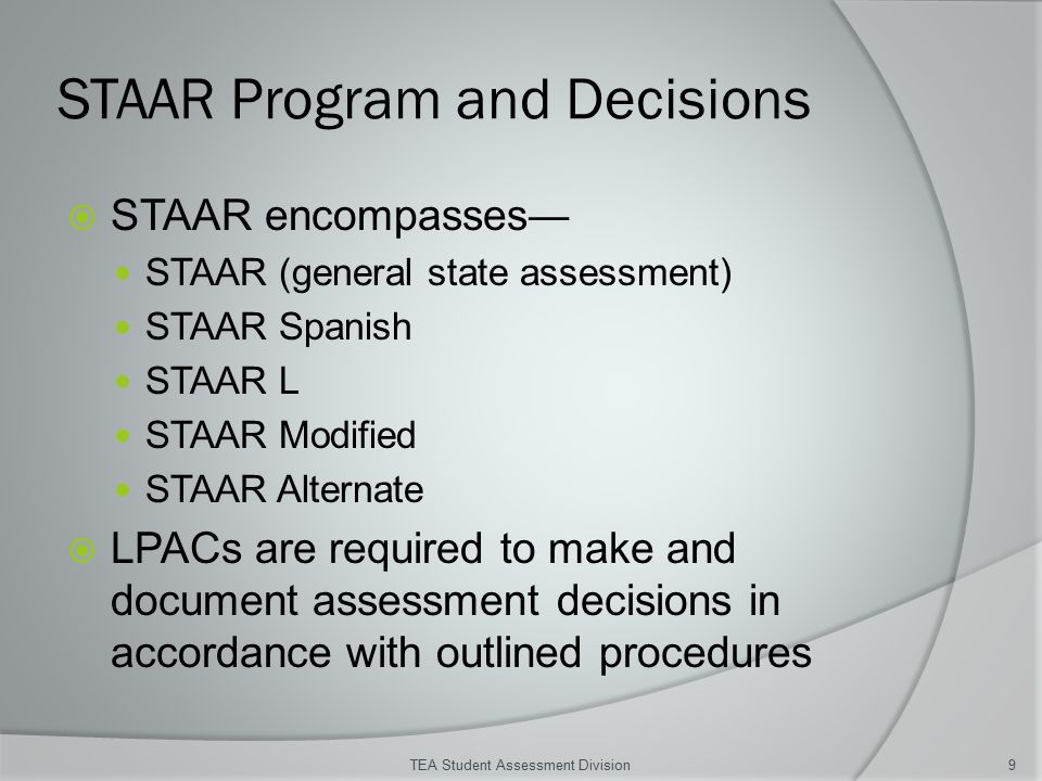 STAAR Program and Decisions  STAAR encompasses― STAAR (general state assessment) STAAR Spanish STAAR L STAAR Modified STAAR Alternate  LPACs are required to make and document assessment decisions in accordance with outlined procedures TEA Student Assessment Division9