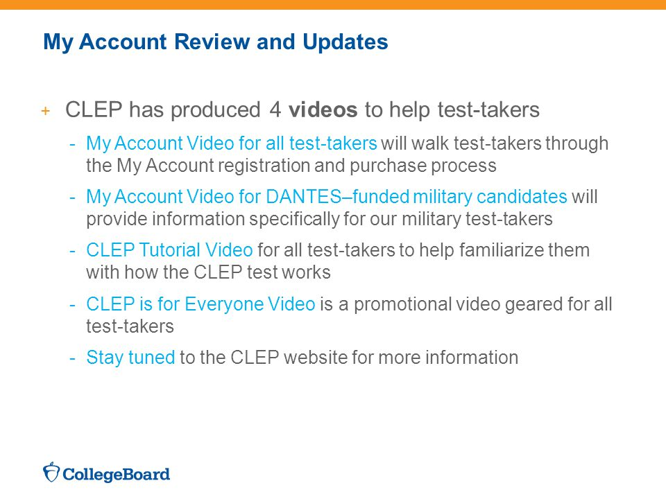 My Account Review and Updates + CLEP has produced 4 videos to help test-takers -My Account Video for all test-takers will walk test-takers through the My Account registration and purchase process -My Account Video for DANTES–funded military candidates will provide information specifically for our military test-takers -CLEP Tutorial Video for all test-takers to help familiarize them with how the CLEP test works -CLEP is for Everyone Video is a promotional video geared for all test-takers -Stay tuned to the CLEP website for more information