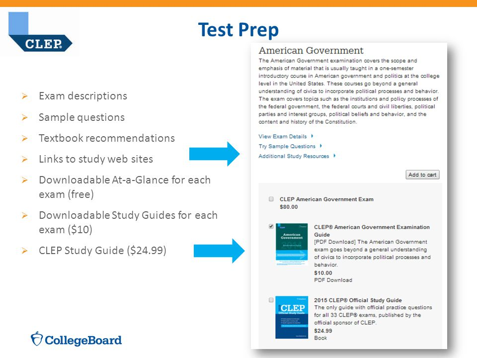 CLEP Test Prep for Students  Exam descriptions  Sample questions  Textbook recommendations  Links to study web sites  Downloadable At-a-Glance for each exam (free)  Downloadable Study Guides for each exam ($10)  CLEP Study Guide ($24.99) Test Prep