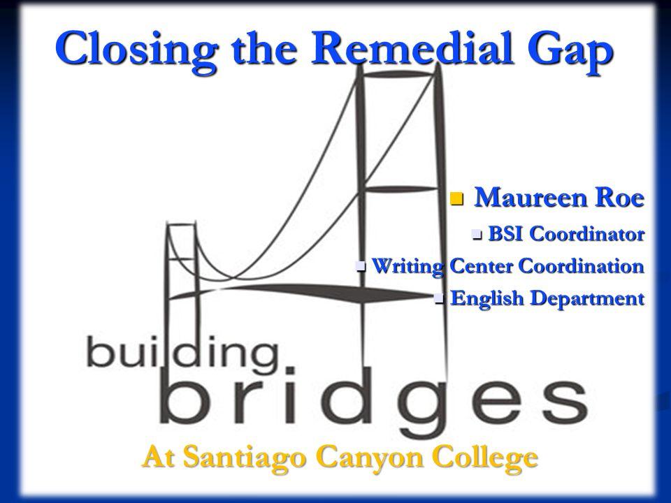 Closing the Remedial Gap Maureen Roe Maureen Roe BSI Coordinator BSI Coordinator Writing Center Coordination Writing Center Coordination English Department English Department At Santiago Canyon College