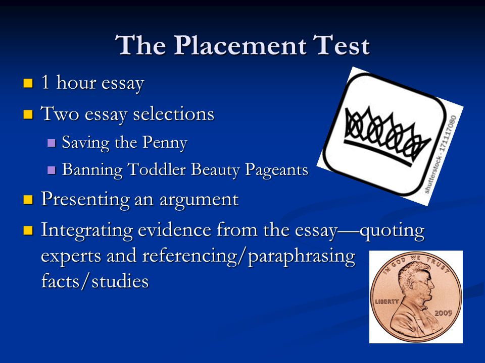 The Placement Test 1 hour essay 1 hour essay Two essay selections Two essay selections Saving the Penny Saving the Penny Banning Toddler Beauty Pageants Banning Toddler Beauty Pageants Presenting an argument Presenting an argument Integrating evidence from the essay—quoting experts and referencing/paraphrasing facts/studies Integrating evidence from the essay—quoting experts and referencing/paraphrasing facts/studies
