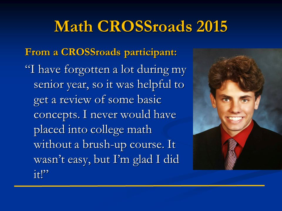 Math CROSSroads 2015 From a CROSSroads participant: I have forgotten a lot during my senior year, so it was helpful to get a review of some basic concepts.