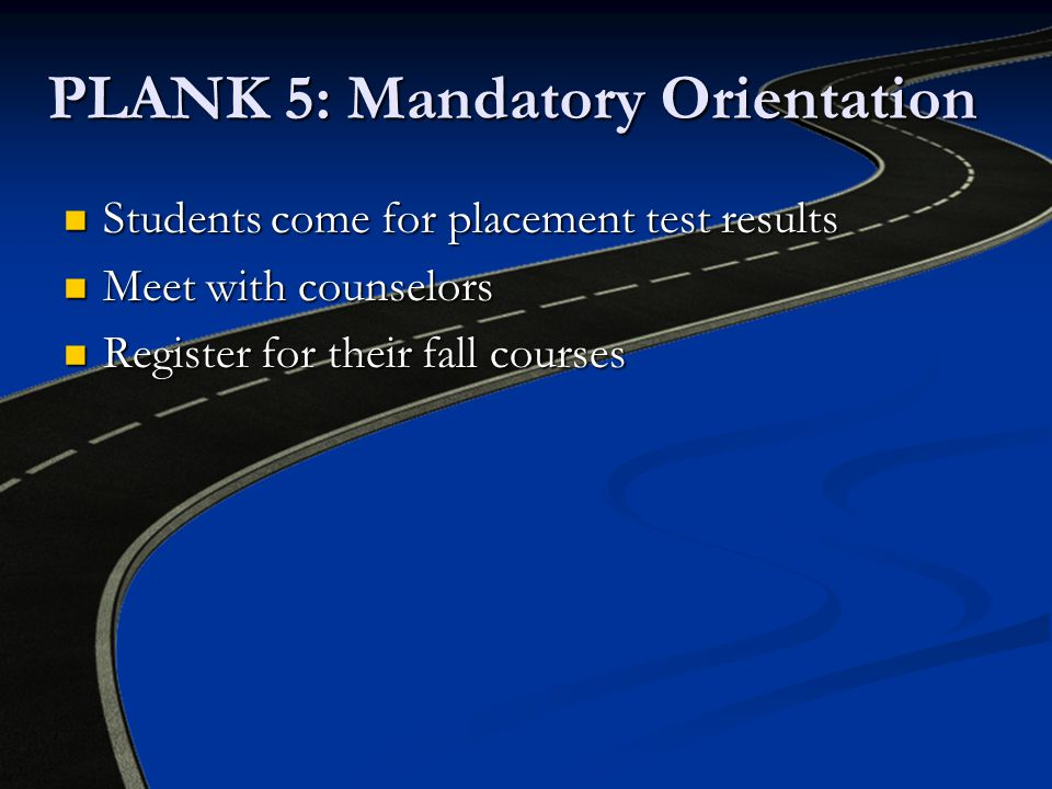 PLANK 5: Mandatory Orientation Students come for placement test results Students come for placement test results Meet with counselors Meet with counselors Register for their fall courses Register for their fall courses