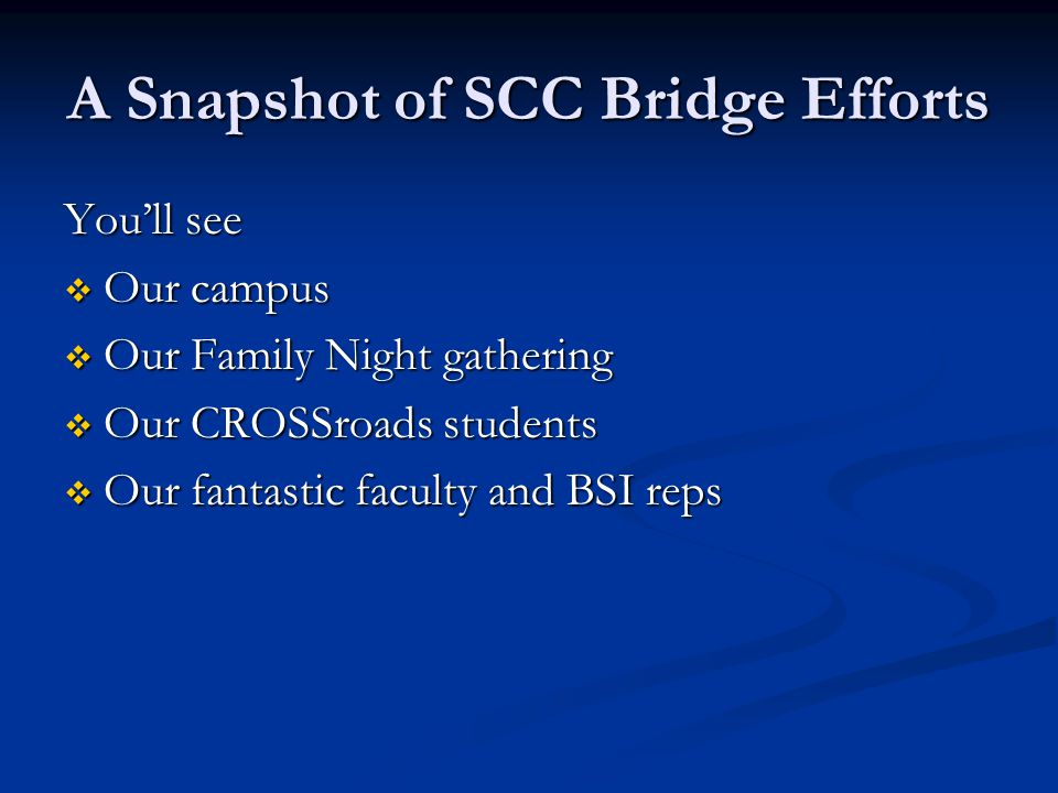 A Snapshot of SCC Bridge Efforts You'll see  Our campus  Our Family Night gathering  Our CROSSroads students  Our fantastic faculty and BSI reps