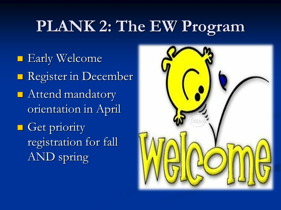 PLANK 2: The EW Program Early Welcome Early Welcome Register in December Register in December Attend mandatory orientation in April Attend mandatory o
